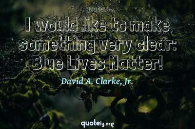 Photo Quote of I would like to make something very clear: Blue Lives Matter!