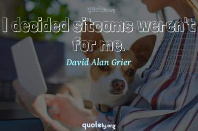 Photo Quote of I decided sitcoms weren't for me.