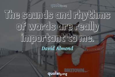 Photo Quote of The sounds and rhythms of words are really important to me.