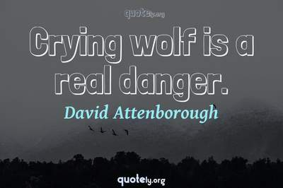 Photo Quote of Crying wolf is a real danger.