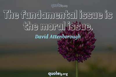 Photo Quote of The fundamental issue is the moral issue.
