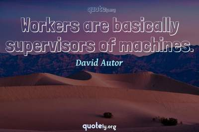 Photo Quote of Workers are basically supervisors of machines.