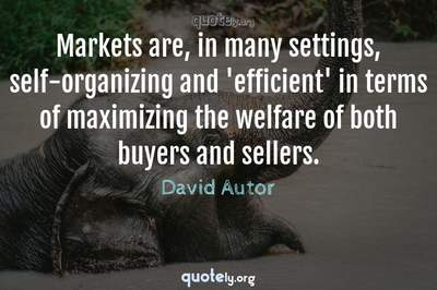 Photo Quote of Markets are, in many settings, self-organizing and 'efficient' in terms of maximizing the welfare of both buyers and sellers.