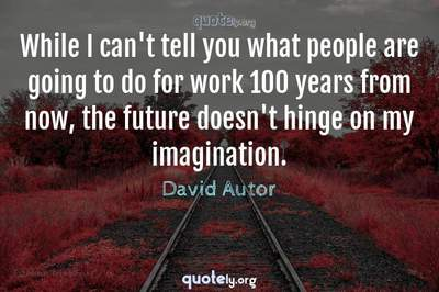 Photo Quote of While I can't tell you what people are going to do for work 100 years from now, the future doesn't hinge on my imagination.