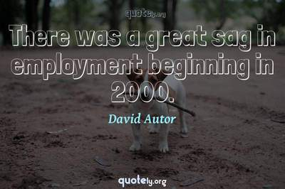 Photo Quote of There was a great sag in employment beginning in 2000.