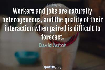 Photo Quote of Workers and jobs are naturally heterogeneous, and the quality of their interaction when paired is difficult to forecast.