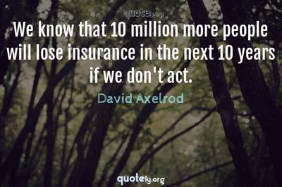 Photo Quote of We know that 10 million more people will lose insurance in the next 10 years if we don't act.