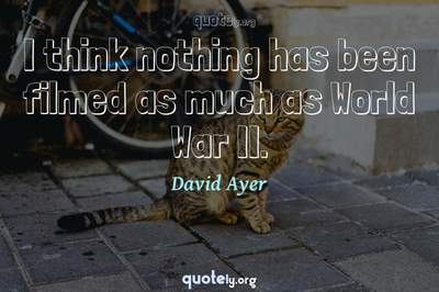 Photo Quote of I think nothing has been filmed as much as World War II.