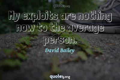 Photo Quote of My exploits are nothing now to the average person.