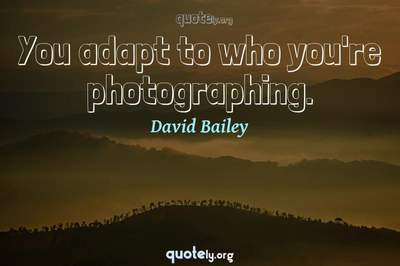 Photo Quote of You adapt to who you're photographing.