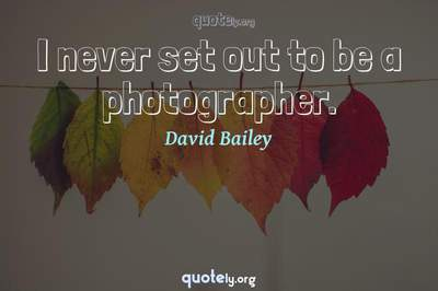 Photo Quote of I never set out to be a photographer.