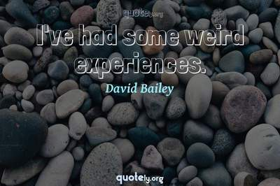 Photo Quote of I've had some weird experiences.