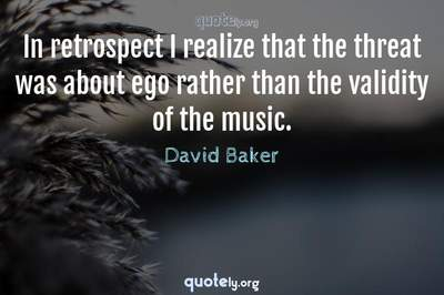 Photo Quote of In retrospect I realize that the threat was about ego rather than the validity of the music.