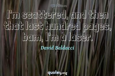 Photo Quote of I'm scattered, and then that last hundred pages, bam, I'm a laser.