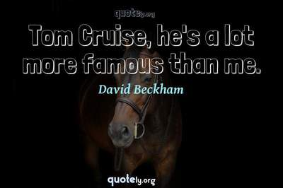 Photo Quote of Tom Cruise, he's a lot more famous than me.