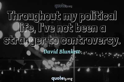 Photo Quote of Throughout my political life, I've not been a stranger to controversy.