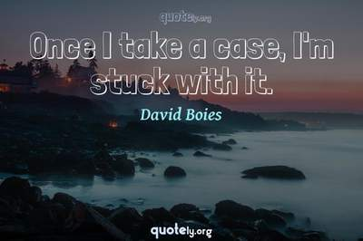 Photo Quote of Once I take a case, I'm stuck with it.