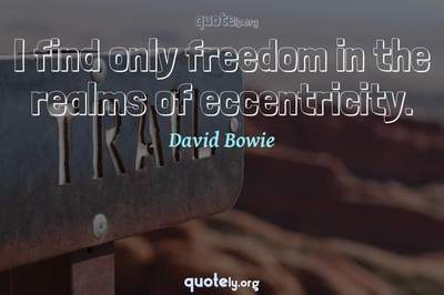 Photo Quote of I find only freedom in the realms of eccentricity.