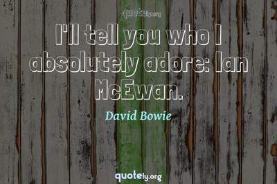 Photo Quote of I'll tell you who I absolutely adore: Ian McEwan.