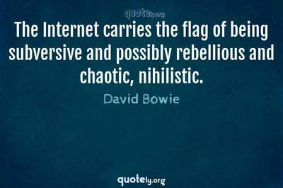Photo Quote of The Internet carries the flag of being subversive and possibly rebellious and chaotic, nihilistic.