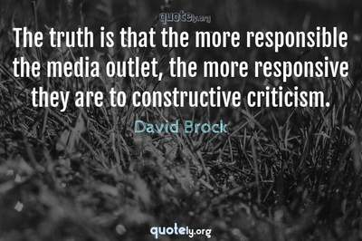 Photo Quote of The truth is that the more responsible the media outlet, the more responsive they are to constructive criticism.