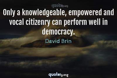 Photo Quote of Only a knowledgeable, empowered and vocal citizenry can perform well in democracy.