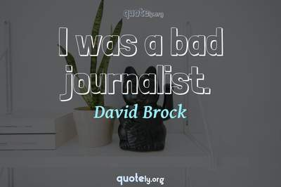 Photo Quote of I was a bad journalist.