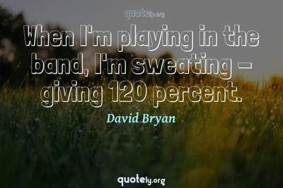 Photo Quote of When I'm playing in the band, I'm sweating - giving 120 percent.