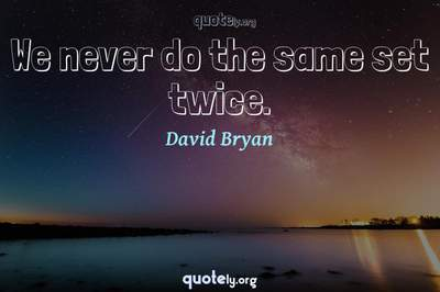 Photo Quote of We never do the same set twice.