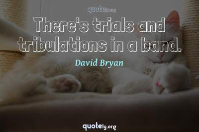 Photo Quote of There's trials and tribulations in a band.