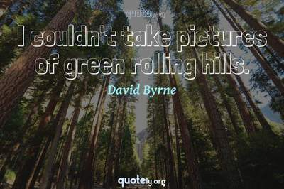 Photo Quote of I couldn't take pictures of green rolling hills.