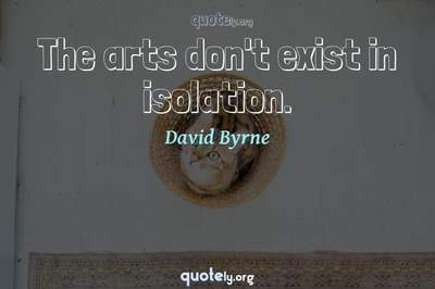 Photo Quote of The arts don't exist in isolation.
