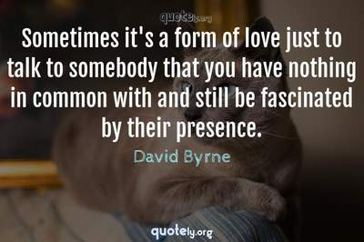 Photo Quote of Sometimes it's a form of love just to talk to somebody that you have nothing in common with and still be fascinated by their presence.