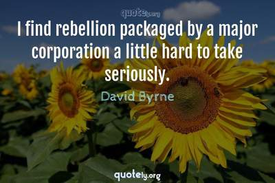 Photo Quote of I find rebellion packaged by a major corporation a little hard to take seriously.