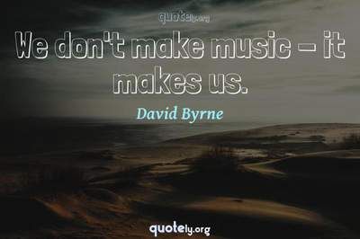 Photo Quote of We don't make music - it makes us.