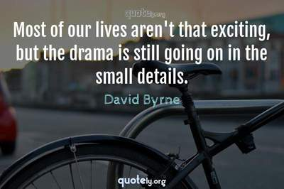 Photo Quote of Most of our lives aren't that exciting, but the drama is still going on in the small details.