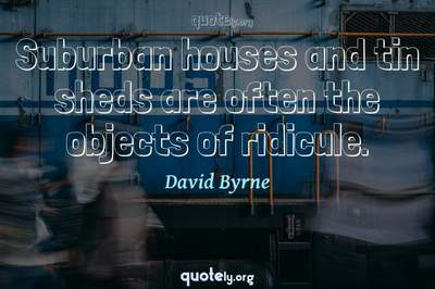 Photo Quote of Suburban houses and tin sheds are often the objects of ridicule.