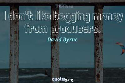 Photo Quote of I don't like begging money from producers.