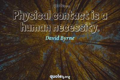 Photo Quote of Physical contact is a human necessity.