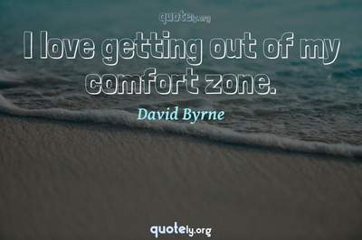 Photo Quote of I love getting out of my comfort zone.