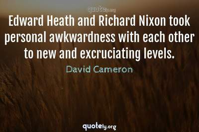 Photo Quote of Edward Heath and Richard Nixon took personal awkwardness with each other to new and excruciating levels.