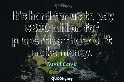Photo Quote of It's hard for us to pay $200 million for properties that don't make money.