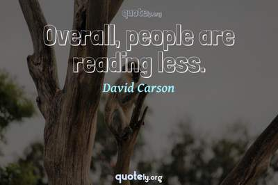 Photo Quote of Overall, people are reading less.