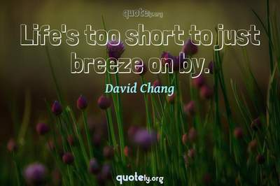 Photo Quote of Life's too short to just breeze on by.