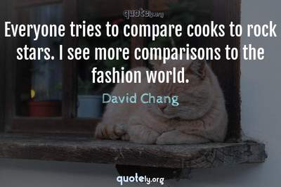 Photo Quote of Everyone tries to compare cooks to rock stars. I see more comparisons to the fashion world.