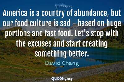 Photo Quote of America is a country of abundance, but our food culture is sad - based on huge portions and fast food. Let's stop with the excuses and start creating something better.