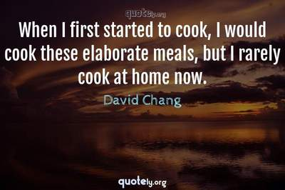 Photo Quote of When I first started to cook, I would cook these elaborate meals, but I rarely cook at home now.