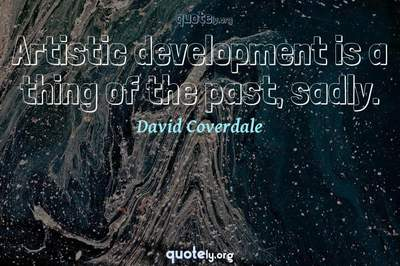 Photo Quote of Artistic development is a thing of the past, sadly.