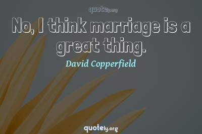 Photo Quote of No, I think marriage is a great thing.