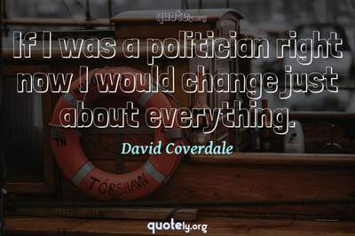 Photo Quote of If I was a politician right now I would change just about everything.
